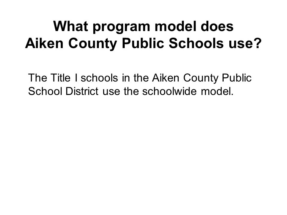 What program model does Aiken County Public Schools use? The Title I schools in the Aiken County Public School District use the schoolwide model.