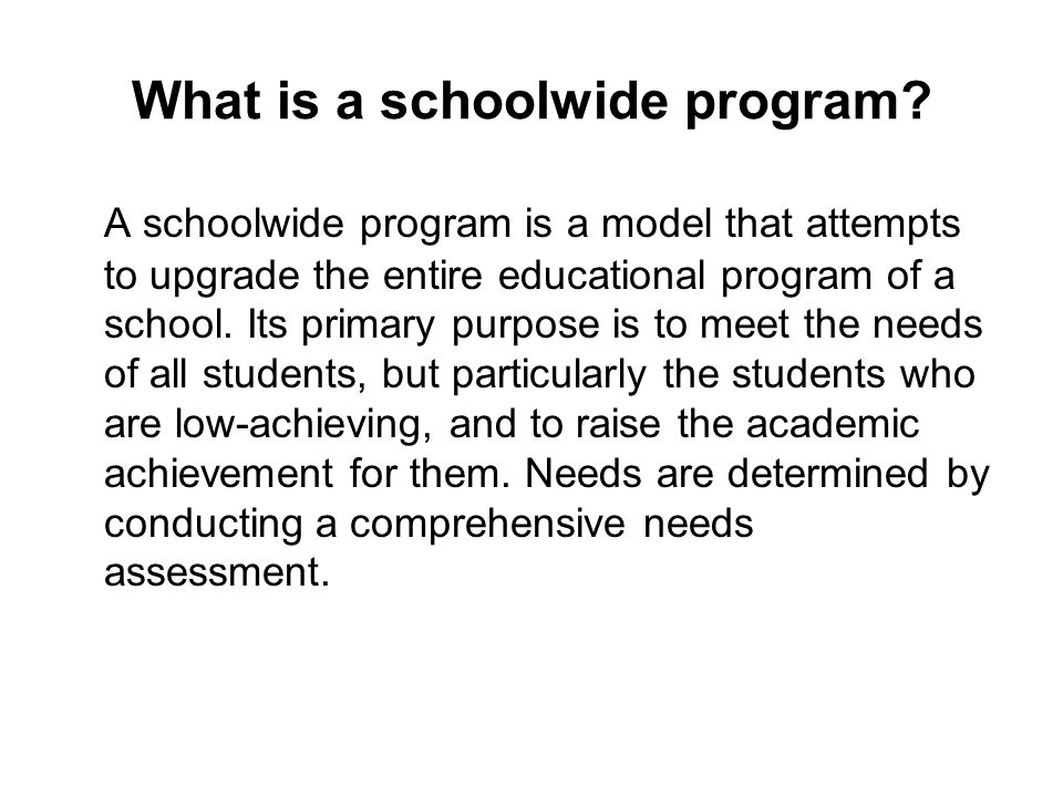 What is a schoolwide program? A schoolwide program is a model that attempts to upgrade the entire educational program of a school. Its primary purpose