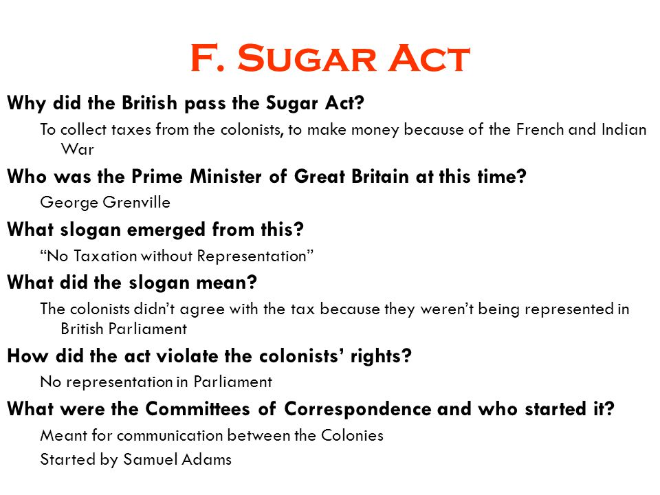 F. Sugar Act Why did the British pass the Sugar Act? To collect taxes from the colonists, to make money because of the French and Indian War Who was t