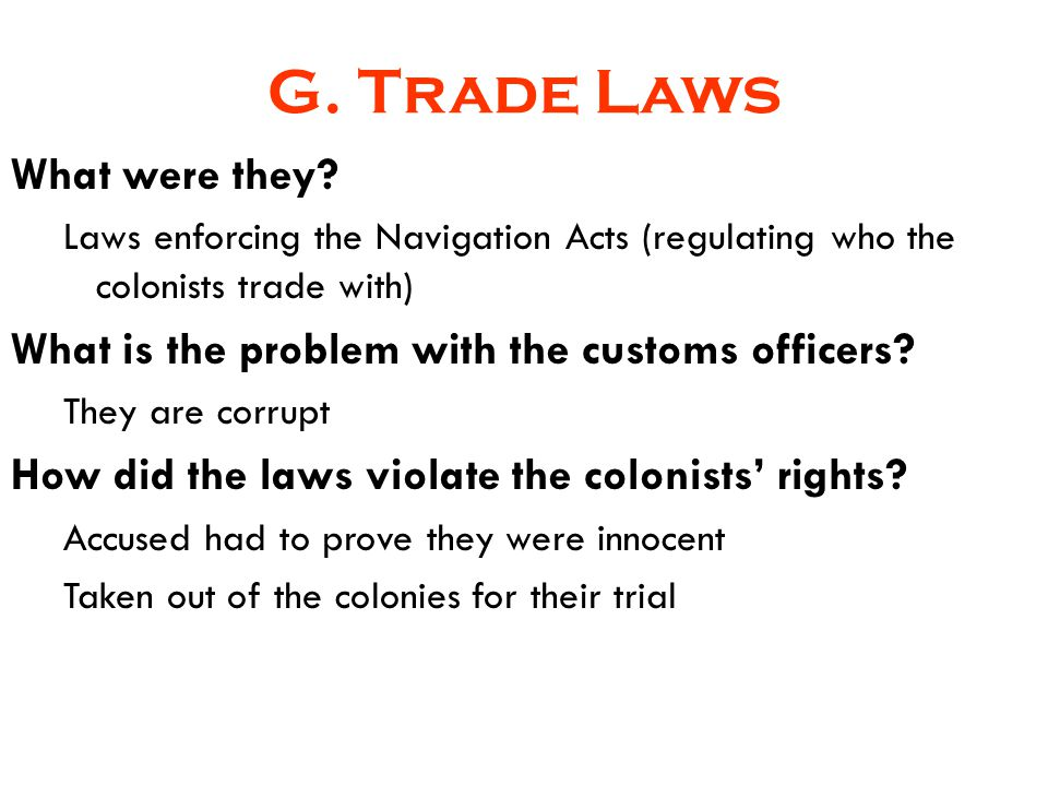G. Trade Laws What were they? Laws enforcing the Navigation Acts (regulating who the colonists trade with) What is the problem with the customs office