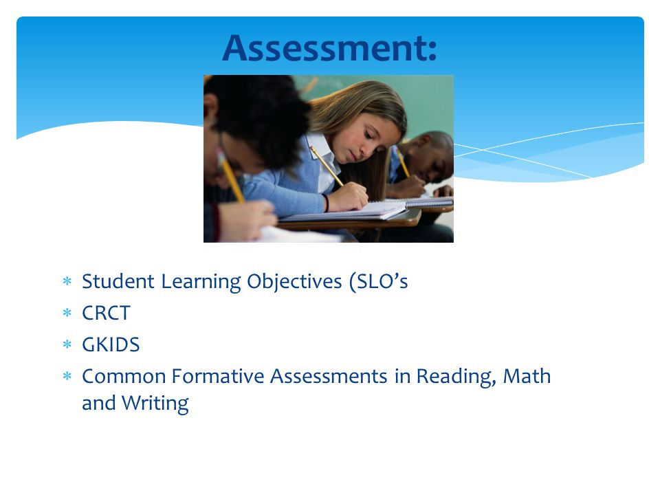  Student Learning Objectives (SLO's  CRCT  GKIDS  Common Formative Assessments in Reading, Math and Writing Assessment: