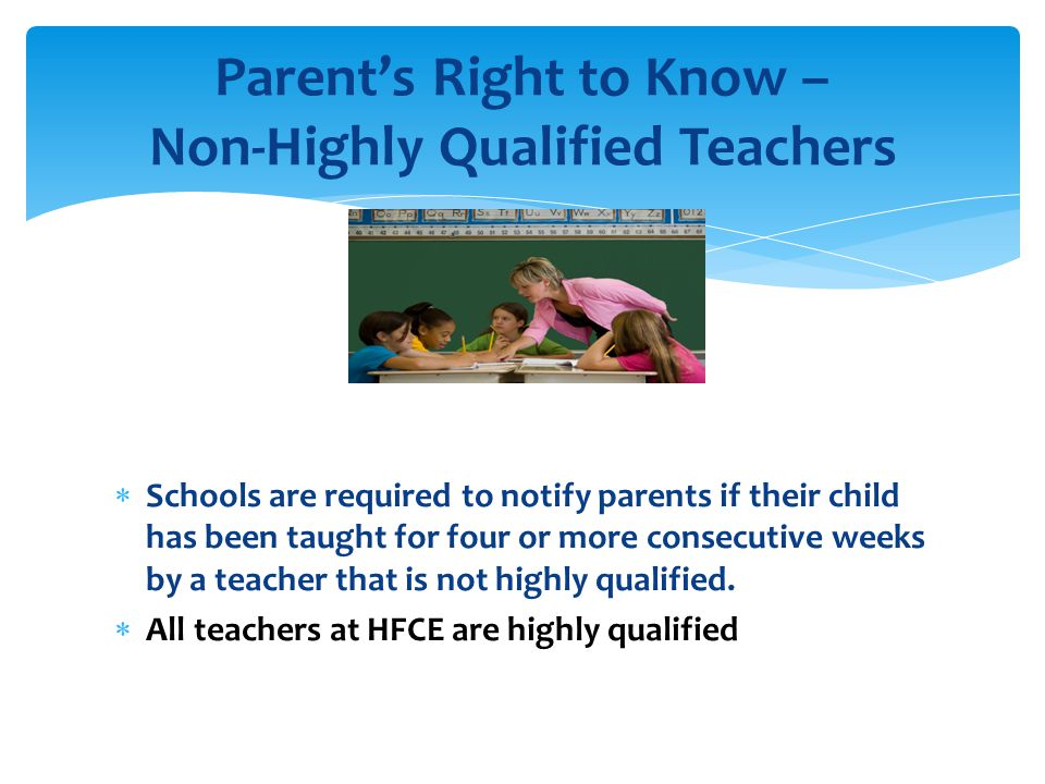  Schools are required to notify parents if their child has been taught for four or more consecutive weeks by a teacher that is not highly qualified.