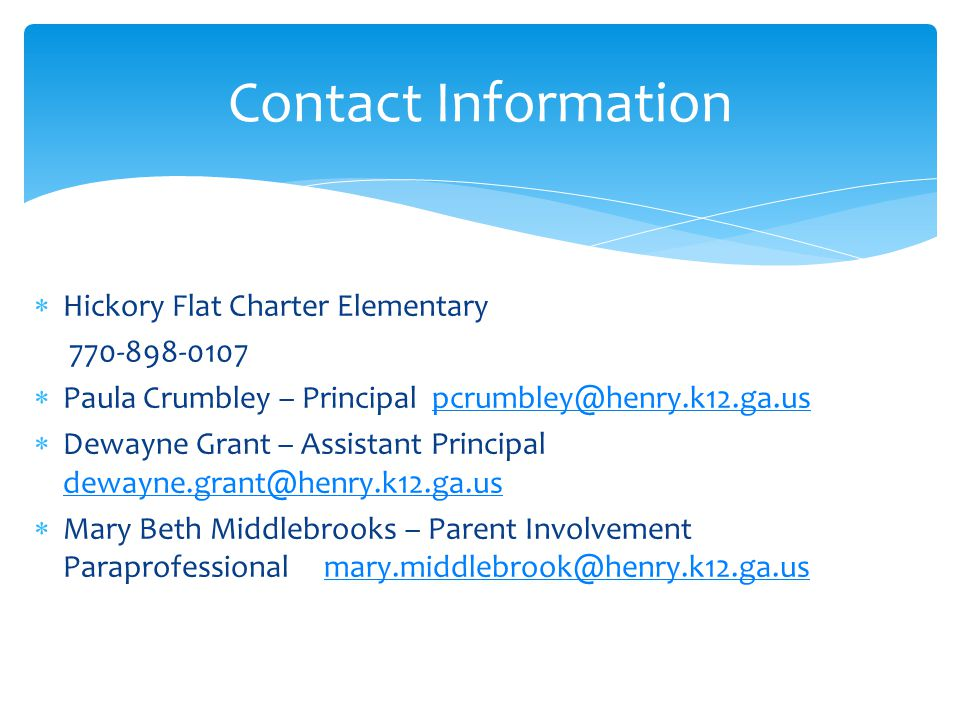  Hickory Flat Charter Elementary 770-898-0107  Paula Crumbley – Principal pcrumbley@henry.k12.ga.uspcrumbley@henry.k12.ga.us  Dewayne Grant – Assistant Principal dewayne.grant@henry.k12.ga.us dewayne.grant@henry.k12.ga.us  Mary Beth Middlebrooks – Parent Involvement Paraprofessional mary.middlebrook@henry.k12.ga.usmary.middlebrook@henry.k12.ga.us Contact Information