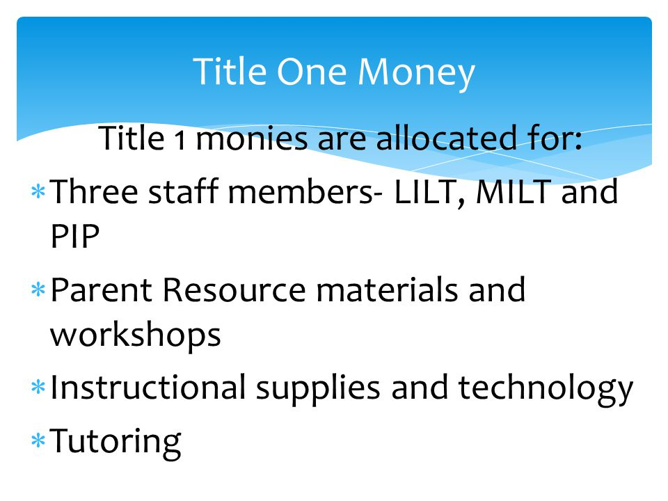 Title 1 monies are allocated for:  Three staff members- LILT, MILT and PIP  Parent Resource materials and workshops  Instructional supplies and technology  Tutoring Title One Money