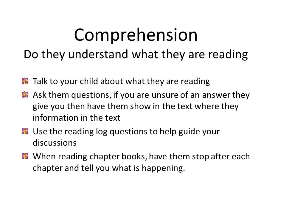 Comprehension Do they understand what they are reading Talk to your child about what they are reading Ask them questions, if you are unsure of an answer they give you then have them show in the text where they information in the text Use the reading log questions to help guide your discussions When reading chapter books, have them stop after each chapter and tell you what is happening.
