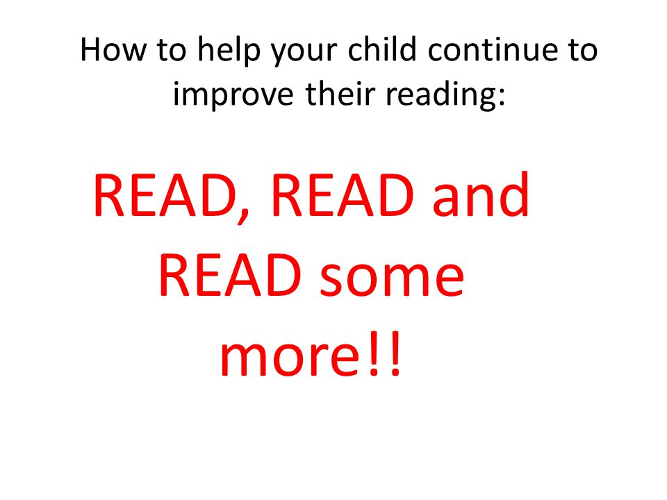 How to help your child continue to improve their reading: READ, READ and READ some more!!