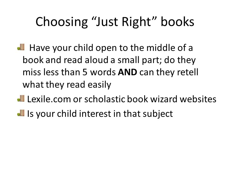 Choosing Just Right books Have your child open to the middle of a book and read aloud a small part; do they miss less than 5 words AND can they retell what they read easily Lexile.com or scholastic book wizard websites Is your child interest in that subject