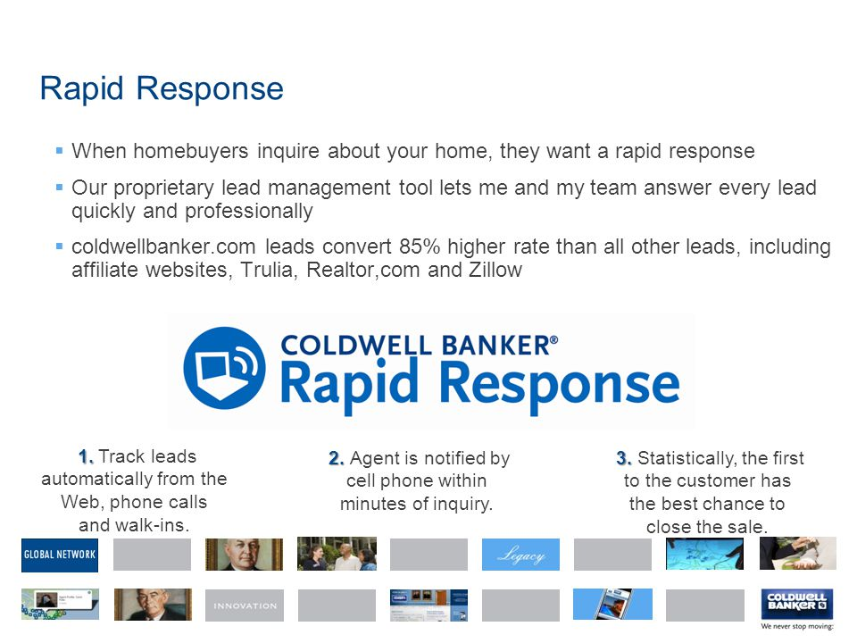 Rapid Response  When homebuyers inquire about your home, they want a rapid response  Our proprietary lead management tool lets me and my team answer every lead quickly and professionally  coldwellbanker.com leads convert 85% higher rate than all other leads, including affiliate websites, Trulia, Realtor,com and Zillow 1.