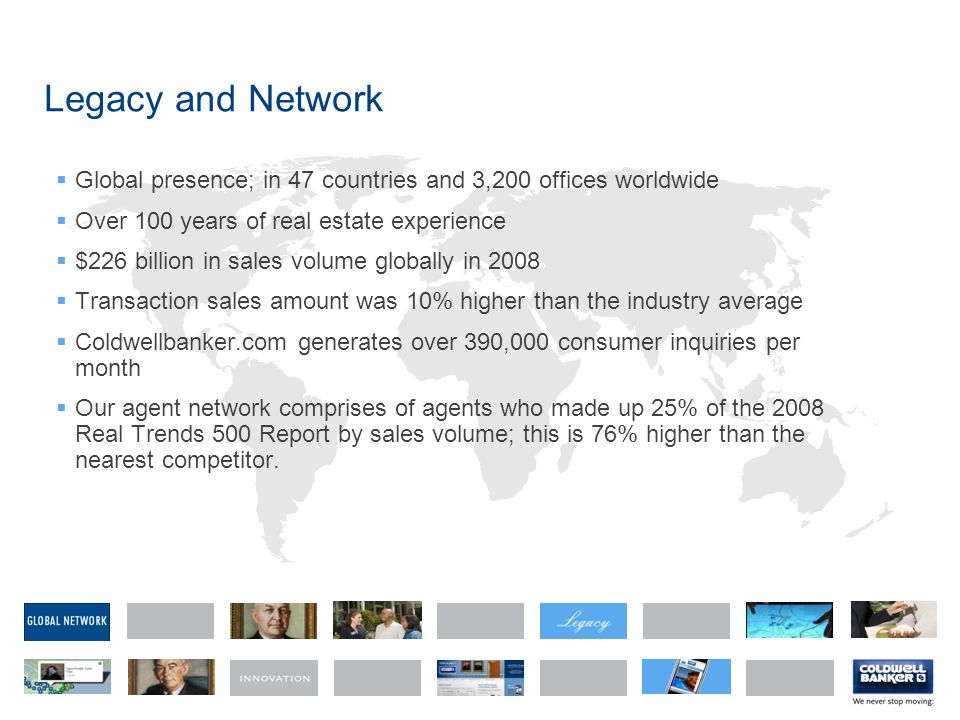 Legacy and Network  Global presence; in 47 countries and 3,200 offices worldwide  Over 100 years of real estate experience  $226 billion in sales volume globally in 2008  Transaction sales amount was 10% higher than the industry average  Coldwellbanker.com generates over 390,000 consumer inquiries per month  Our agent network comprises of agents who made up 25% of the 2008 Real Trends 500 Report by sales volume; this is 76% higher than the nearest competitor.