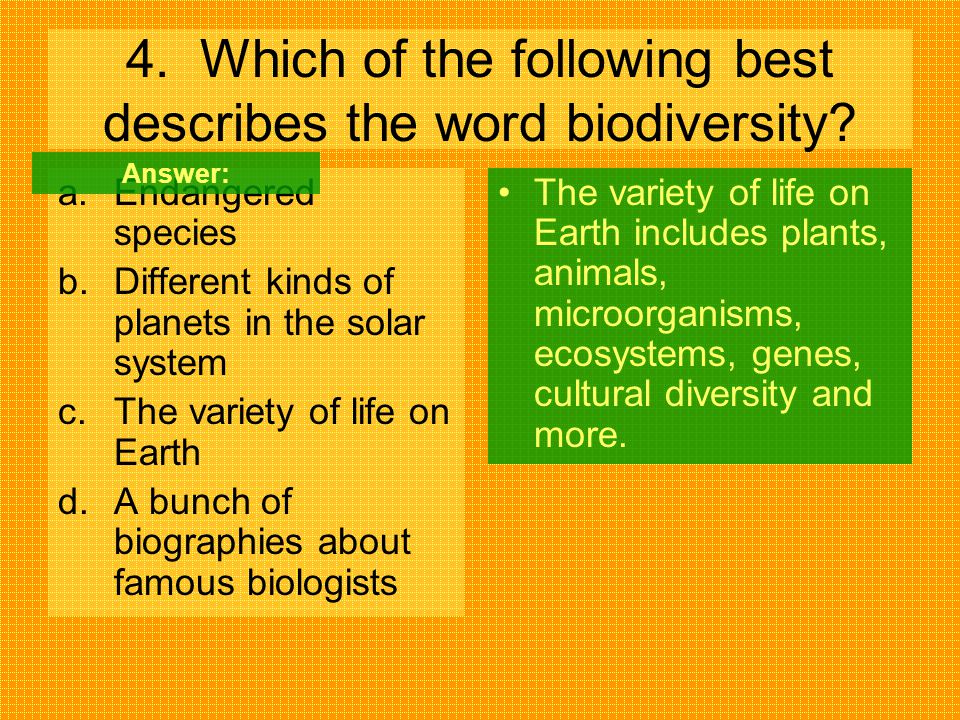 4. Which of the following best describes the word biodiversity? a.Endangered species b.Different kinds of planets in the solar system c.The variety of