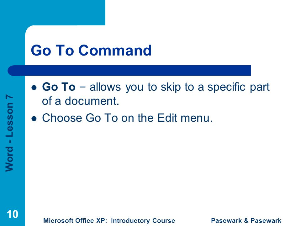 Word - Lesson 7 Microsoft Office XP: Introductory Course Pasewark & Pasewark 10 Go To Command Go To – allows you to skip to a specific part of a docum