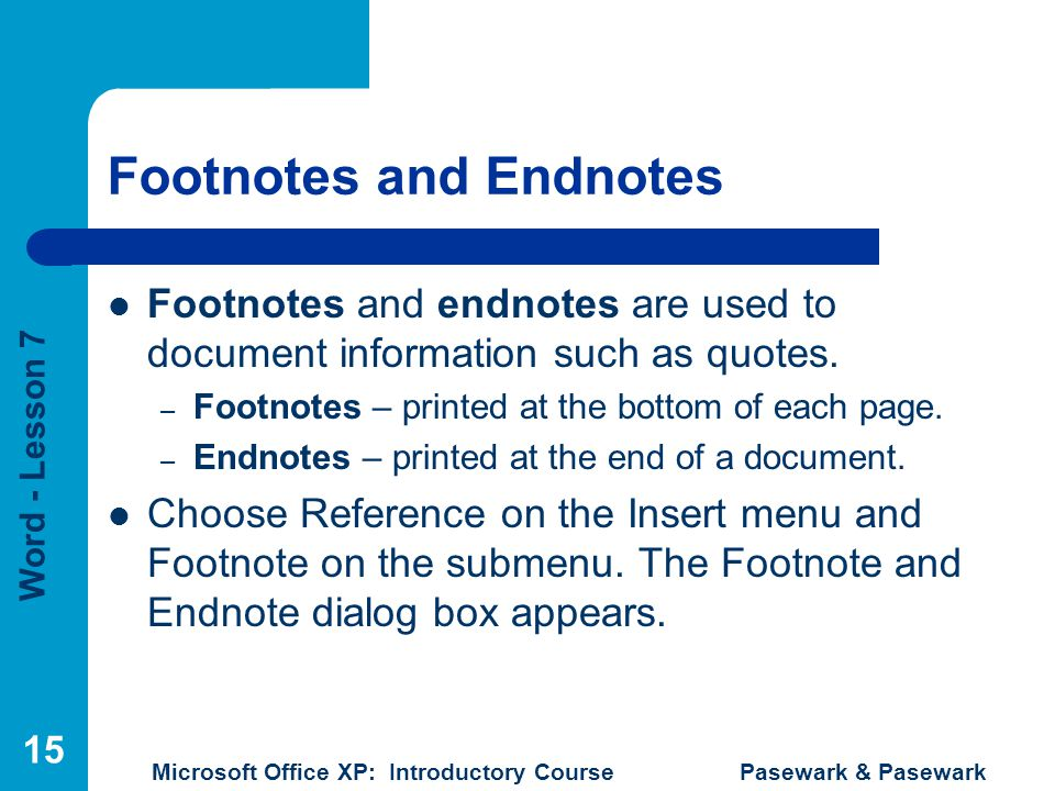 Word - Lesson 7 Microsoft Office XP: Introductory Course Pasewark & Pasewark 15 Footnotes and Endnotes Footnotes and endnotes are used to document inf