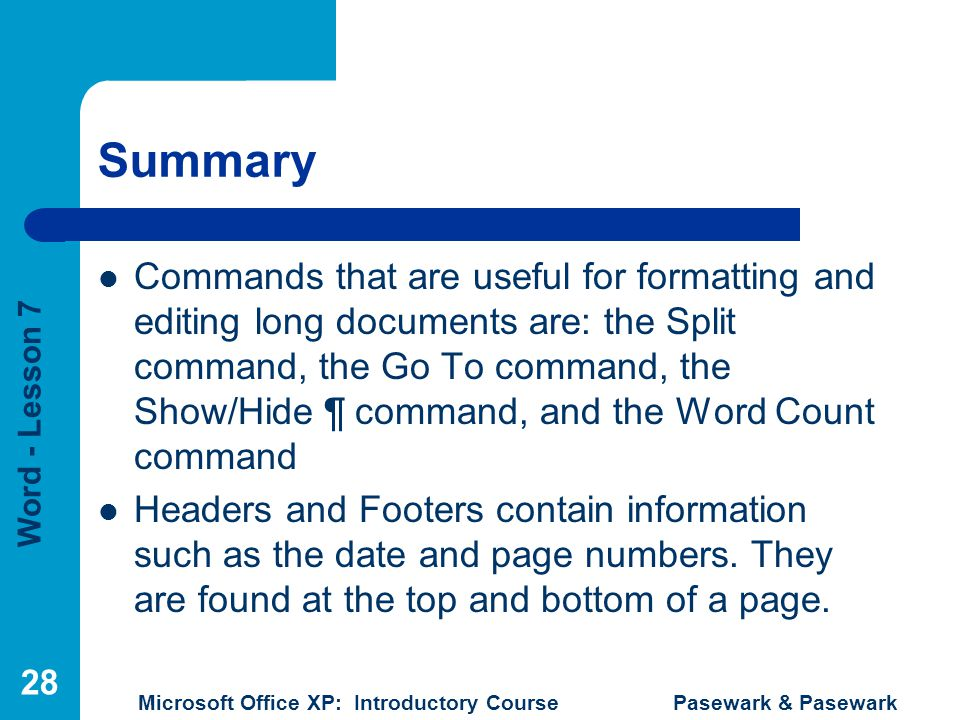 Word - Lesson 7 Microsoft Office XP: Introductory Course Pasewark & Pasewark 28 Summary Commands that are useful for formatting and editing long docum