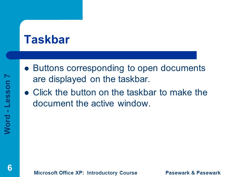 Word - Lesson 7 Microsoft Office XP: Introductory Course Pasewark & Pasewark 6 Taskbar Buttons corresponding to open documents are displayed on the ta