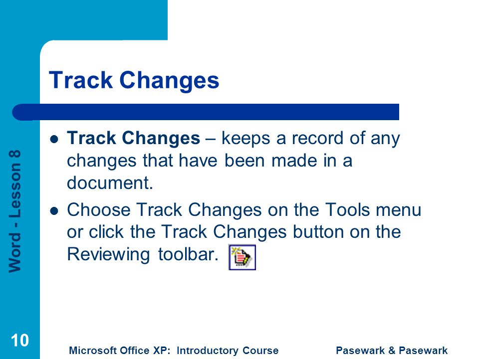 Word - Lesson 8 Microsoft Office XP: Introductory Course Pasewark & Pasewark 10 Track Changes Track Changes – keeps a record of any changes that have been made in a document.