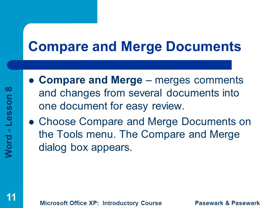 Word - Lesson 8 Microsoft Office XP: Introductory Course Pasewark & Pasewark 11 Compare and Merge Documents Compare and Merge – merges comments and changes from several documents into one document for easy review.