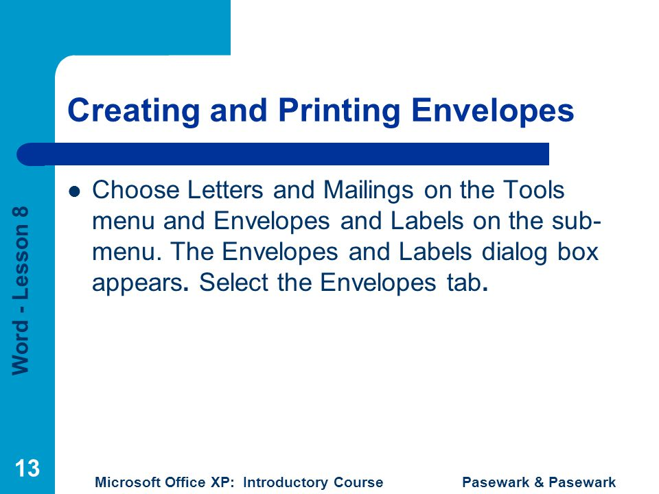 Word - Lesson 8 Microsoft Office XP: Introductory Course Pasewark & Pasewark 13 Creating and Printing Envelopes Choose Letters and Mailings on the Tools menu and Envelopes and Labels on the sub- menu.