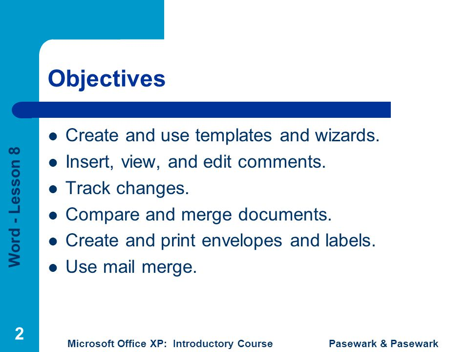 Word - Lesson 8 Microsoft Office XP: Introductory Course Pasewark & Pasewark 2 Objectives Create and use templates and wizards.