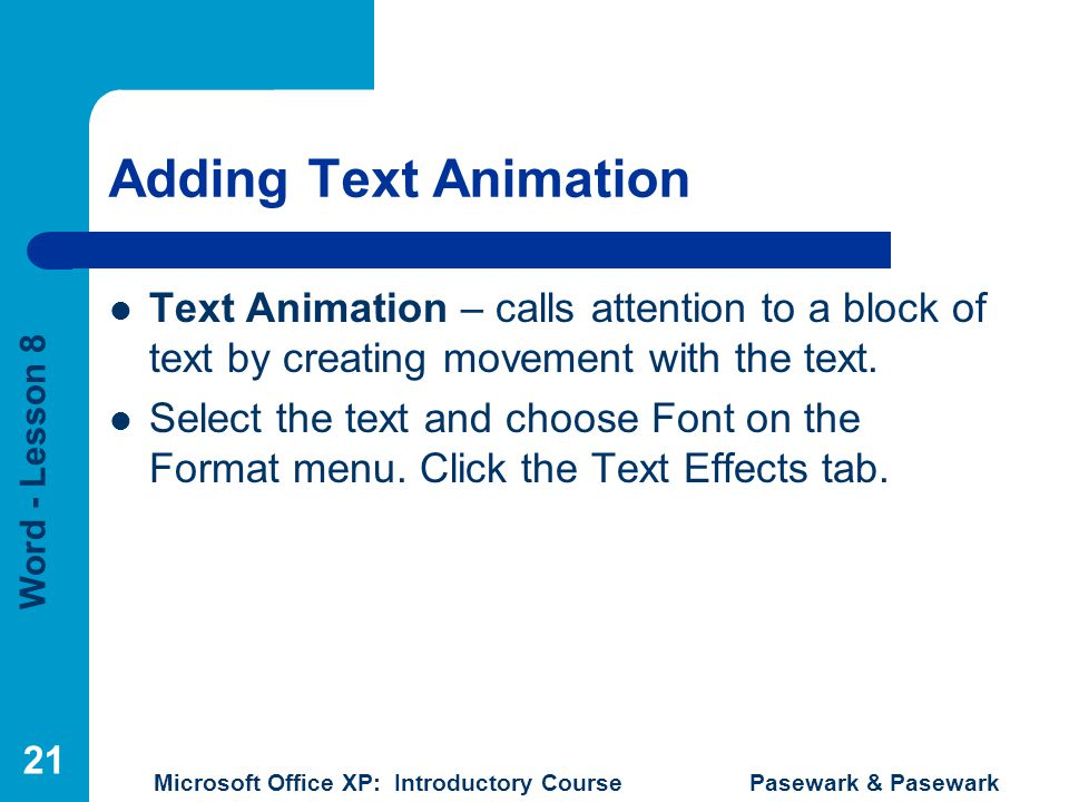 Word - Lesson 8 Microsoft Office XP: Introductory Course Pasewark & Pasewark 21 Adding Text Animation Text Animation – calls attention to a block of text by creating movement with the text.