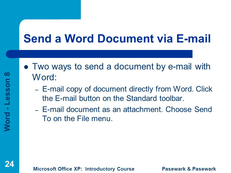 Word - Lesson 8 Microsoft Office XP: Introductory Course Pasewark & Pasewark 24 Send a Word Document via E-mail Two ways to send a document by e-mail with Word: – E-mail copy of document directly from Word.