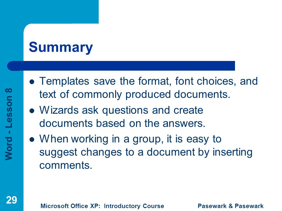 Word - Lesson 8 Microsoft Office XP: Introductory Course Pasewark & Pasewark 29 Summary Templates save the format, font choices, and text of commonly produced documents.
