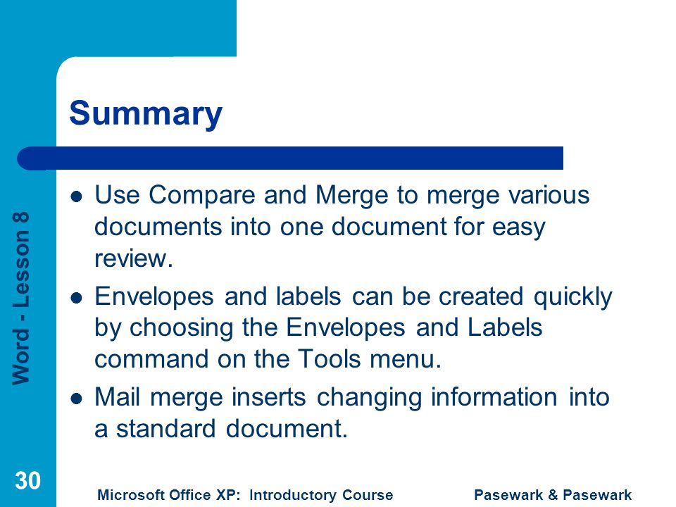 Word - Lesson 8 Microsoft Office XP: Introductory Course Pasewark & Pasewark 30 Summary Use Compare and Merge to merge various documents into one document for easy review.