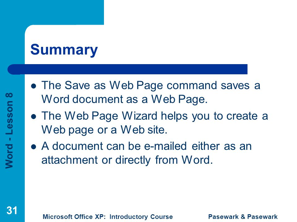 Word - Lesson 8 Microsoft Office XP: Introductory Course Pasewark & Pasewark 31 Summary The Save as Web Page command saves a Word document as a Web Page.