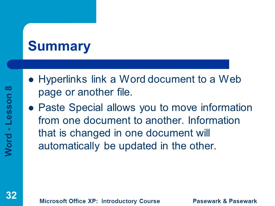 Word - Lesson 8 Microsoft Office XP: Introductory Course Pasewark & Pasewark 32 Summary Hyperlinks link a Word document to a Web page or another file.