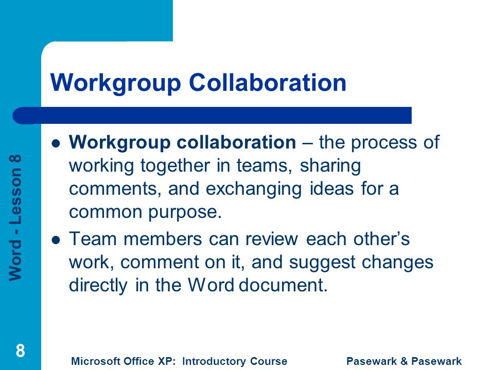 Word - Lesson 8 Microsoft Office XP: Introductory Course Pasewark & Pasewark 8 Workgroup Collaboration Workgroup collaboration – the process of working together in teams, sharing comments, and exchanging ideas for a common purpose.