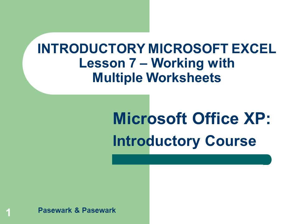 Pasewark & Pasewark Microsoft Office XP: Introductory Course 1 INTRODUCTORY MICROSOFT EXCEL Lesson 7 – Working with Multiple Worksheets