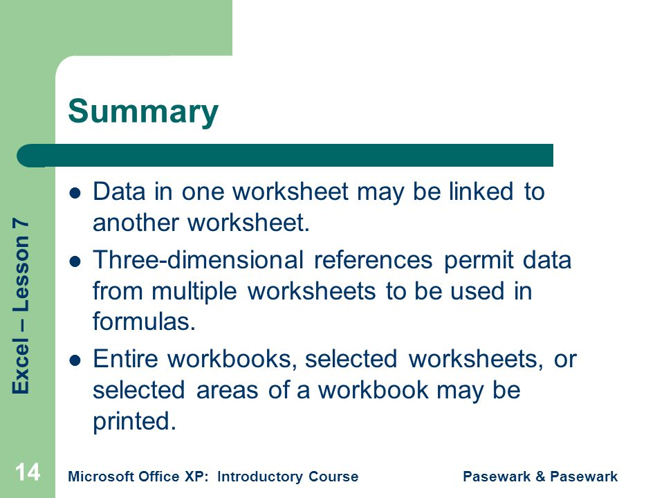 Excel – Lesson 7 Microsoft Office XP: Introductory Course Pasewark & Pasewark 14 Summary Data in one worksheet may be linked to another worksheet.