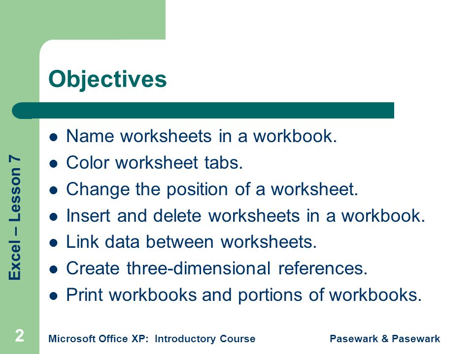 Excel – Lesson 7 Microsoft Office XP: Introductory Course Pasewark & Pasewark 13 Summary Worksheets are identified by naming and by changing the color of the worksheet tabs.