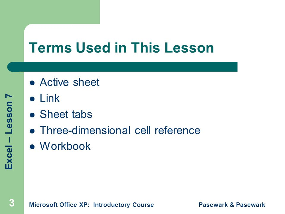 Excel – Lesson 7 Microsoft Office XP: Introductory Course Pasewark & Pasewark 3 Terms Used in This Lesson Active sheet Link Sheet tabs Three-dimensional cell reference Workbook