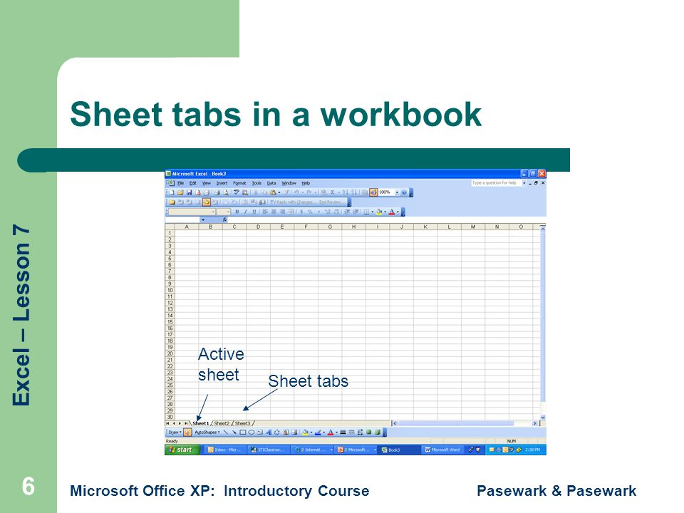Excel – Lesson 7 Microsoft Office XP: Introductory Course Pasewark & Pasewark 6 Sheet tabs in a workbook Sheet tabs Active sheet