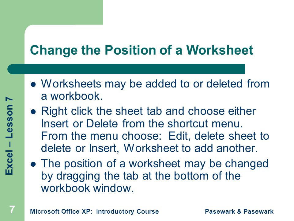 Excel – Lesson 7 Microsoft Office XP: Introductory Course Pasewark & Pasewark 7 Change the Position of a Worksheet Worksheets may be added to or deleted from a workbook.