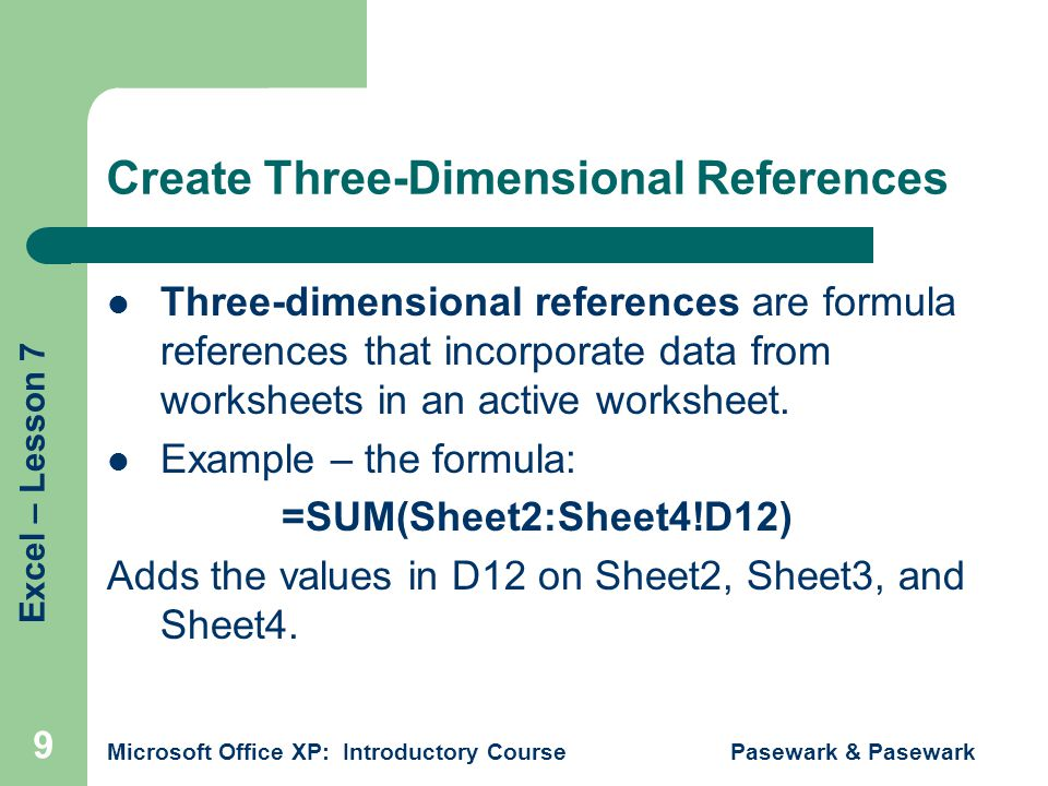 Excel – Lesson 7 Microsoft Office XP: Introductory Course Pasewark & Pasewark 10 Three Dimensional References FormulaDisplays =Sheet4!D9 Inserts the value contained in D9 from the worksheet entitled Sheet4 =DivisionA!D10+DivisionB!D11 Adds the values in D10 of the worksheet entitled DivisionA and D11 of the worksheet entitled DivisionB =SUM(Sheet2:Sheet4!D12) Adds the values in D12 on Sheet2, Sheet3, and Sheet4 =SUM(Sheet2!D10:D11) Adds the values in D10 and D11 of Sheet2