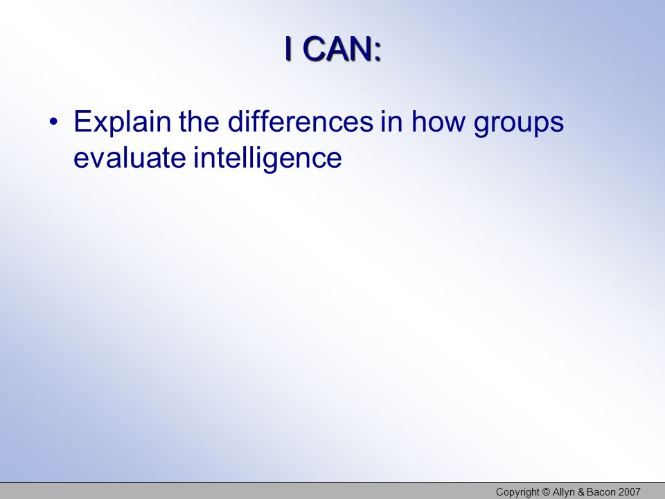 I CAN: Explain the differences in how groups evaluate intelligence Copyright © Allyn & Bacon 2007