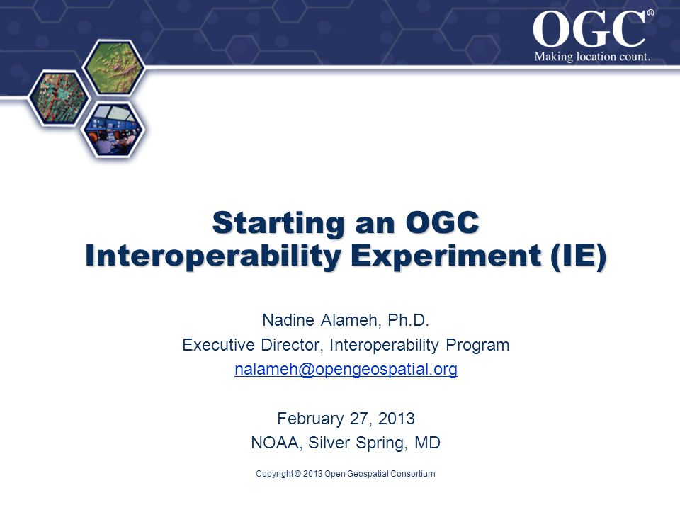 ® ® Starting an OGC Interoperability Experiment (IE) Nadine Alameh, Ph.D.