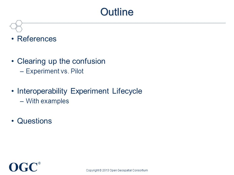 OGC ® Outline References Clearing up the confusion –Experiment vs. Pilot Interoperability Experiment Lifecycle –With examples Questions Copyright © 20