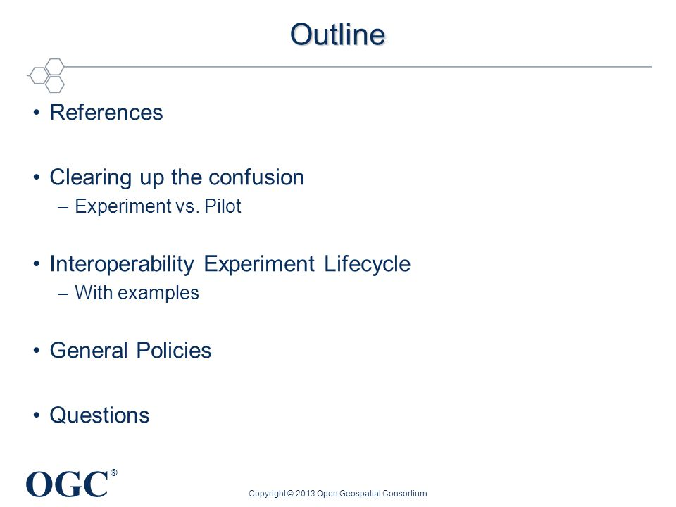 OGC ® Outline References Clearing up the confusion –Experiment vs. Pilot Interoperability Experiment Lifecycle –With examples General Policies Questio