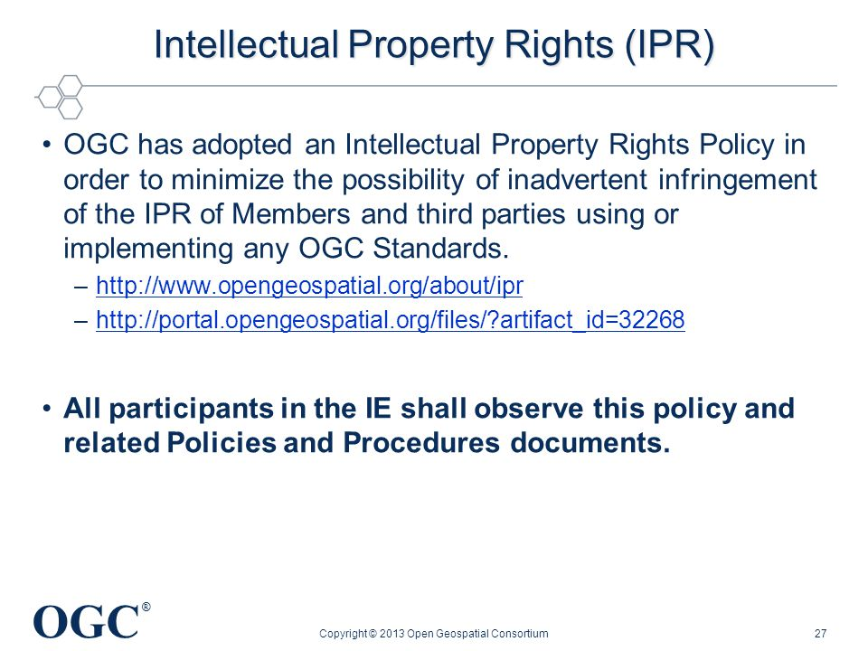 OGC ® Intellectual Property Rights (IPR) OGC has adopted an Intellectual Property Rights Policy in order to minimize the possibility of inadvertent infringement of the IPR of Members and third parties using or implementing any OGC Standards.