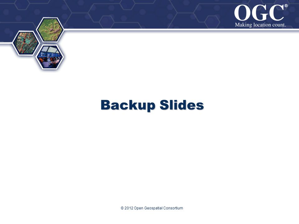 ® ® Backup Slides © 2012 Open Geospatial Consortium