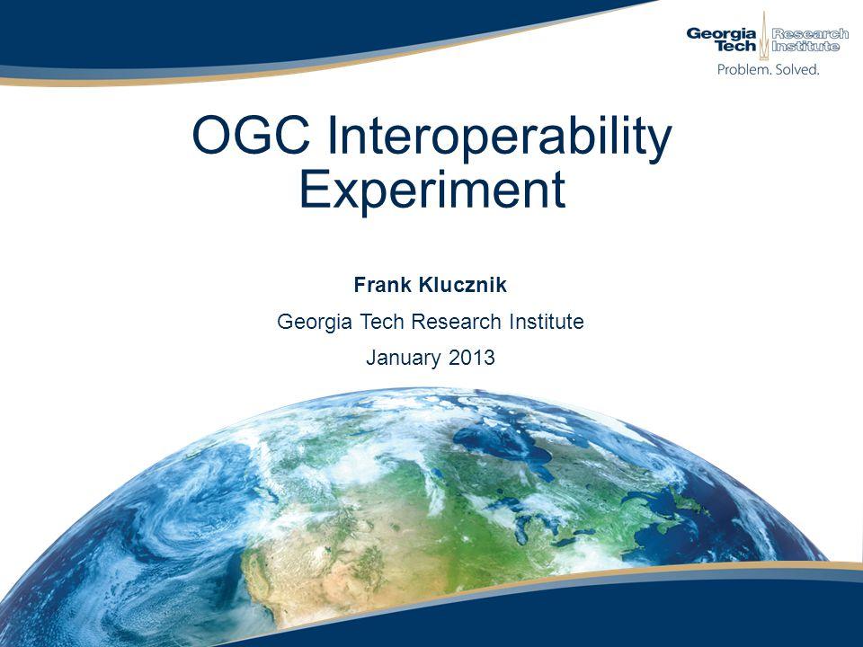 OGC Interoperability Experiment Frank Klucznik Georgia Tech Research Institute January 2013