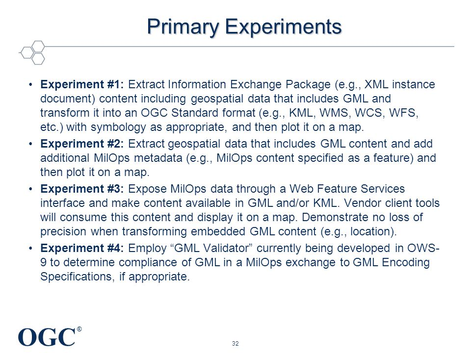 OGC ® Primary Experiments Experiment #1: Extract Information Exchange Package (e.g., XML instance document) content including geospatial data that includes GML and transform it into an OGC Standard format (e.g., KML, WMS, WCS, WFS, etc.) with symbology as appropriate, and then plot it on a map.