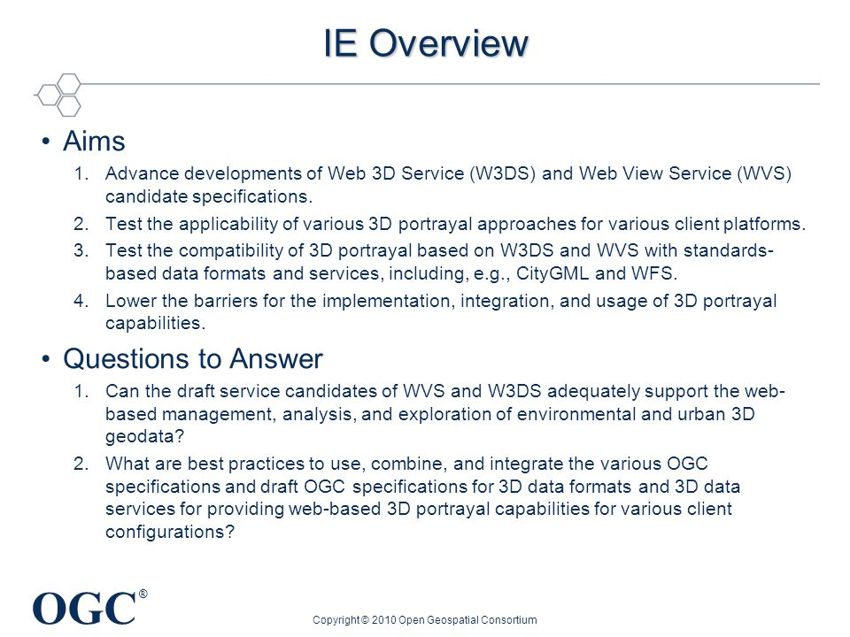 OGC ® IE Overview Aims 1.Advance developments of Web 3D Service (W3DS) and Web View Service (WVS) candidate specifications. 2.Test the applicability o