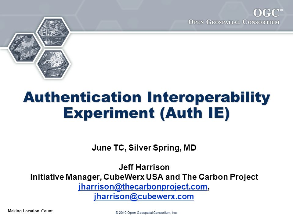 ® Making Location Count Authentication Interoperability Experiment (Auth IE) June TC, Silver Spring, MD Jeff Harrison Initiative Manager, CubeWerx USA