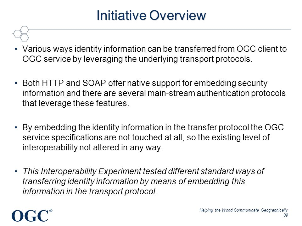 OGC ® Initiative Overview Various ways identity information can be transferred from OGC client to OGC service by leveraging the underlying transport p