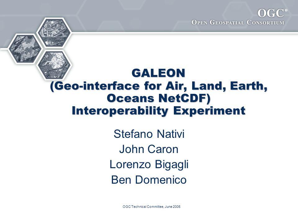 ® OGC Technical Committee, June 2005 GALEON (Geo-interface for Air, Land, Earth, Oceans NetCDF) Interoperability Experiment Stefano Nativi John Caron