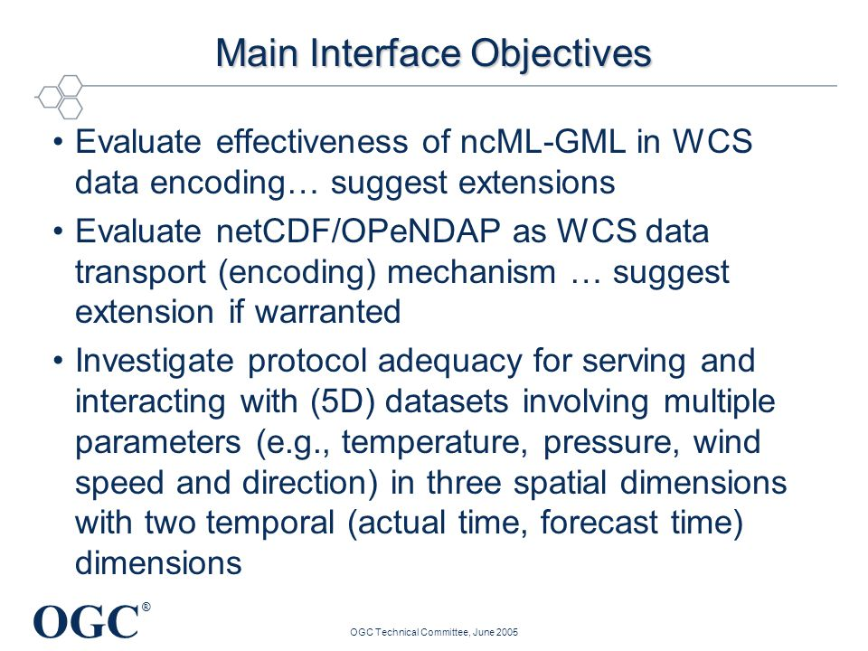 OGC ® OGC Technical Committee, June 2005 Main Interface Objectives Evaluate effectiveness of ncML-GML in WCS data encoding… suggest extensions Evaluat