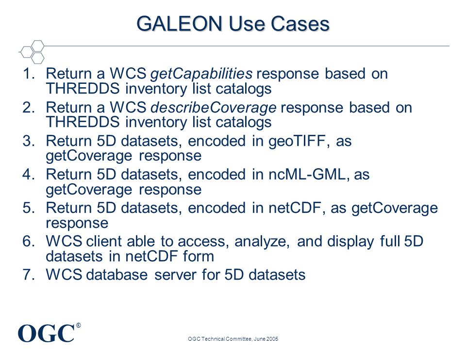 OGC ® OGC Technical Committee, June 2005 GALEON Use Cases 1.Return a WCS getCapabilities response based on THREDDS inventory list catalogs 2.Return a WCS describeCoverage response based on THREDDS inventory list catalogs 3.Return 5D datasets, encoded in geoTIFF, as getCoverage response 4.Return 5D datasets, encoded in ncML-GML, as getCoverage response 5.Return 5D datasets, encoded in netCDF, as getCoverage response 6.WCS client able to access, analyze, and display full 5D datasets in netCDF form 7.WCS database server for 5D datasets